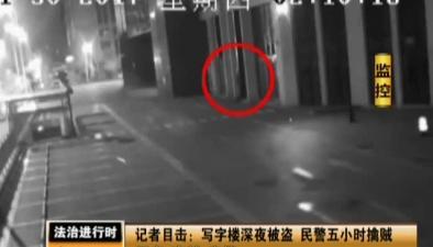 記者目擊:寫字樓深夜被盜 民警五小時擒賊