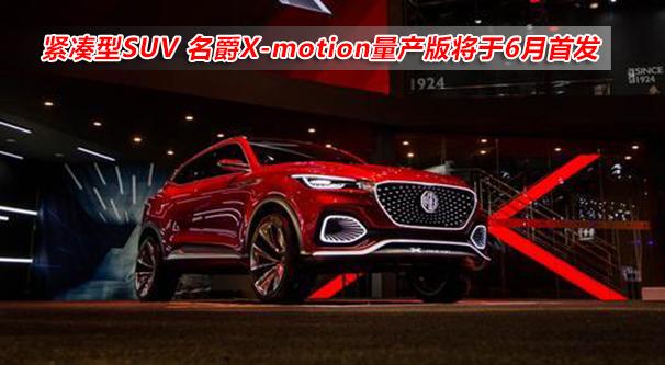 緊湊型SUV 名爵X-motion量産版將于6月首發