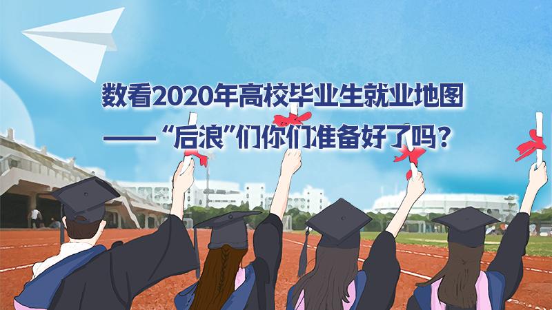 """数看2020年高校毕业生就业地图—— """"后浪""""们你们准备好了吗?"""