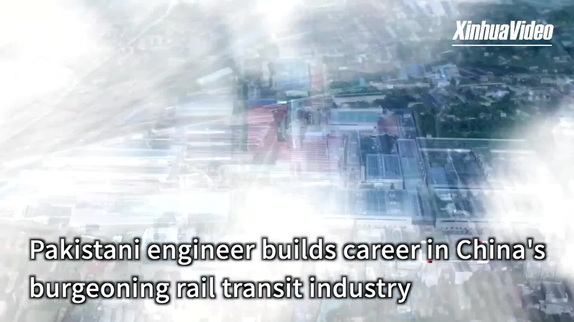 Pakistani engineer builds career in China's burgeoning rail transit industry