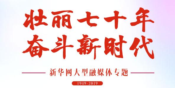 壮丽七十年 奋斗新时代——新华网大型融媒体专题