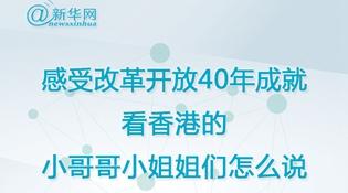 感受改革开放40年成就 看香港的小哥哥小姐姐们怎么说