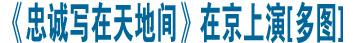 主題報告劇《忠誠寫在天地間》在京上演[多圖]