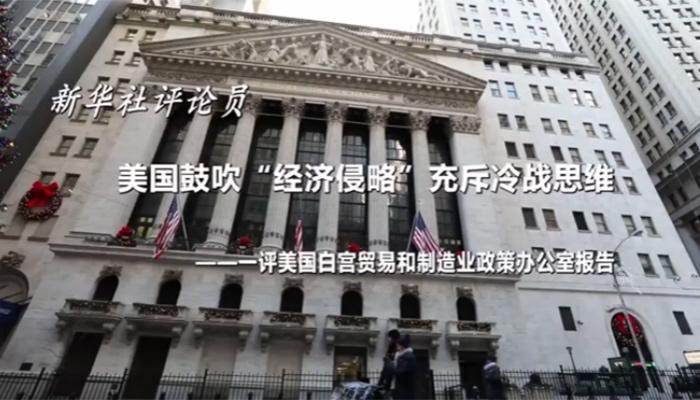 """新華社評論員:美國鼓吹""""經濟侵略""""充斥冷戰思維——一評美國白宮貿易和制造業政策辦公室報告"""
