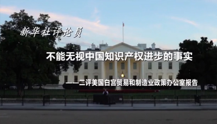 新华社评论员:不能无视中国知识产权进步的事实——二评美国白宫贸易和制造业政策办公室报告