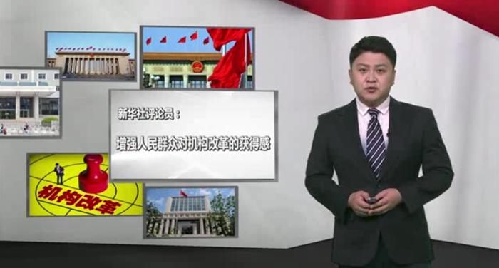 新華社評論員:增強人民群眾對機構改革的獲得感