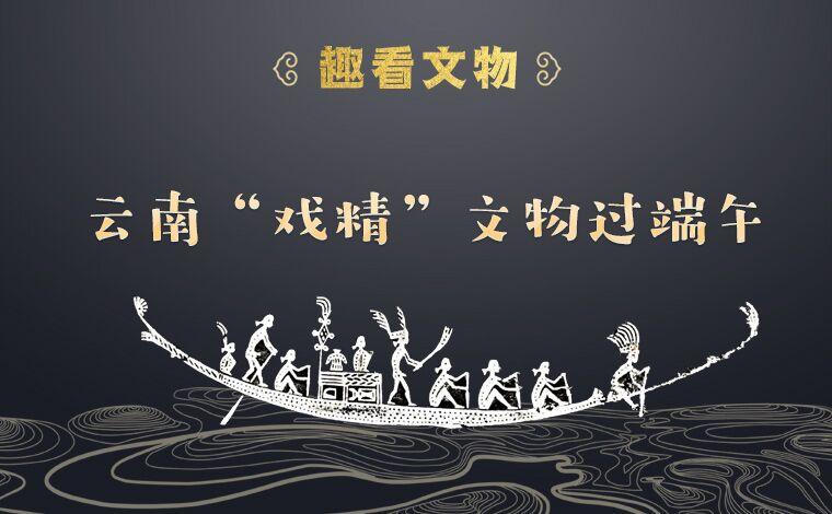 """【趣看文物】云南""""戏精""""文物过端午"""