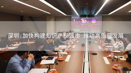 知識産權看深圳|加快構建知識産權強市 推動高質量發展