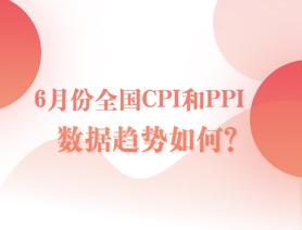 6月份全國CPI和PPI數據趨勢如何?