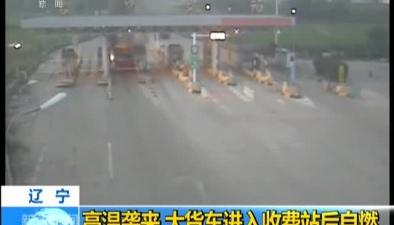 遼寧:高溫襲來 大貨車進入收費站後自燃