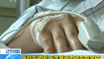 遼寧沈陽:醫療車被困 醫生暴雨中騎車取器械