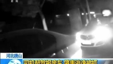 河北唐山:司機醉駕報廢車 肇事逃逸被抓