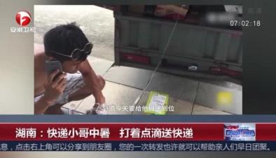 湖南:快遞小哥中暑 打著點滴送快遞