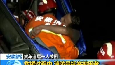 安徽宿松:貨車追尾一人被困救援過程中 消防員托舉被困者