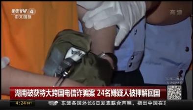 湖南破獲特大跨國電信詐騙案 24名嫌疑人被押解回國