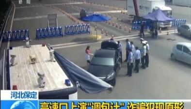 """河北保定:高速口上演""""調包計"""" 詐騙犯現原形"""