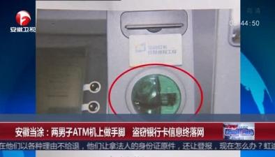 安徽當涂:兩男子ATM機上做手腳 盜竊銀行卡信息終落網