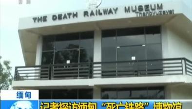 """緬甸:記者探訪緬甸""""死亡鐵路""""博物館"""