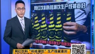 """網紅飲料""""咔哇潮飲""""生産線被查封 7名涉案嫌疑人被抓"""