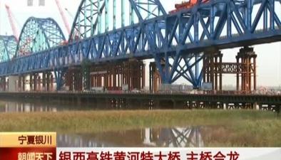 寧夏銀川:銀西高鐵黃河特大橋 主橋合龍