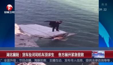 湖北襄陽:貨車墜河司機車頂求生 各方展開緊急營救