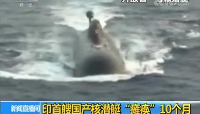 """印首艘國産核潛艇""""癱瘓""""10個月"""