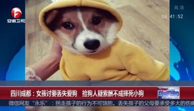 四川成都:女孩討要丟失愛狗 撿狗人疑索酬不成摔死小狗