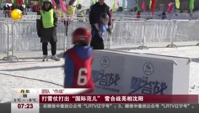 """團隊""""作戰"""":打雪仗打出""""國際范兒"""" 雪合戰亮相沈陽"""