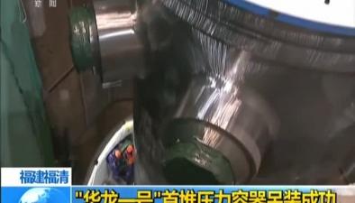 """福建福清:""""華龍一號""""首堆壓力容器吊裝成功"""