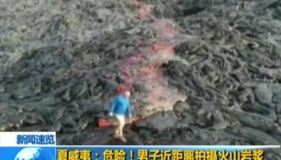 夏威夷:危險!男子近距離拍攝火山岩漿