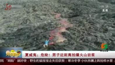夏威夷:危險! 男子近距離拍攝火山岩漿