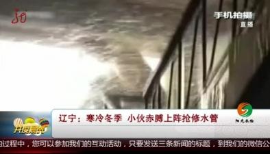 遼寧:寒冷冬季 小夥赤膊上陣搶修水管