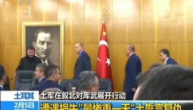 """土耳其:土軍在敘北對庫武展開行動遭遇損失""""最慘重一天""""土誓言復仇"""