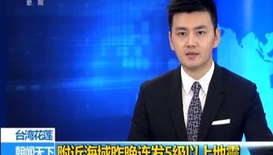 臺灣花蓮:附近海域昨晚連發5級以上地震