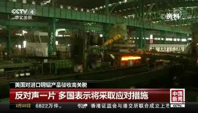 美國對進口鋼鋁産品徵收高關稅 反對聲一片 多國表示將採取應對措施