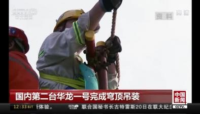 國內第二臺華龍一號完成穹頂吊裝