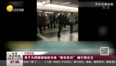 """不擇手段:男子為博眼球地鐵內練""""絕世武功""""被行拘五日"""