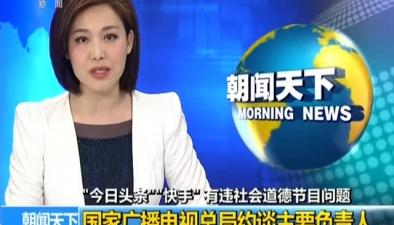 """""""今日頭條""""""""快手""""有違社會道德節目問題:國家廣播電視總局約談主要負責人"""