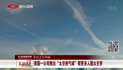 """親民太空神器:美國一公司推出""""太空熱氣球"""" 幫更多人圓太空夢"""