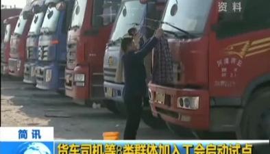 貨車司機等8類群體加入工會啟動試點