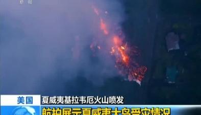 美國:夏威夷基拉韋厄火山噴發航拍展示夏威夷大島受災情況