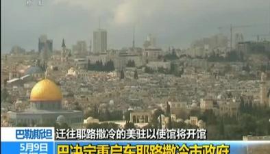 巴勒斯坦:遷往耶路撒冷的美駐以使館將開館巴決定重啟東耶路撒冷市政府