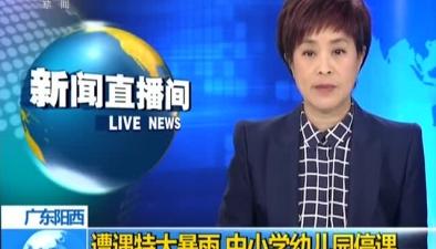 廣東陽西:遭遇特大暴雨 中小學幼兒園停課