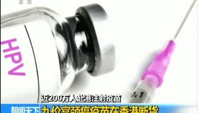 近200萬人赴港注射疫苗:九價宮頸癌疫苗在香港斷貨