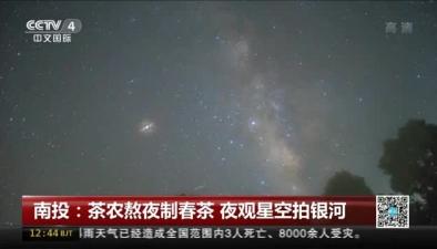 南投:茶農熬夜制春茶 夜觀星空拍銀河