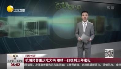 杭州民警重慶吃火鍋 眼睛一掃抓到三年逃犯