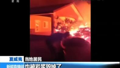 夏威夷基拉韋厄火山持續噴發:熔岩蔓延 居民眼見房屋被燒毀