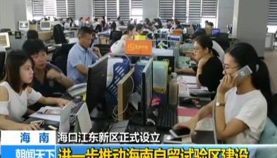 海口江東新區正式設立:進一步推動海南自貿試驗區建設