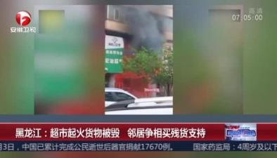 黑龍江:超市起火貨物被毀 鄰居爭相買殘貨支持