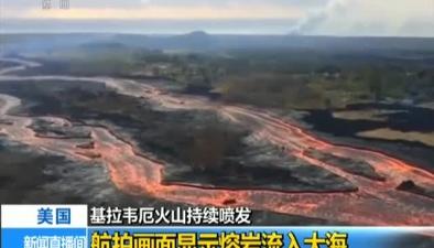 美國基拉韋厄火山持續噴發:航拍畫面顯示熔岩流入大海